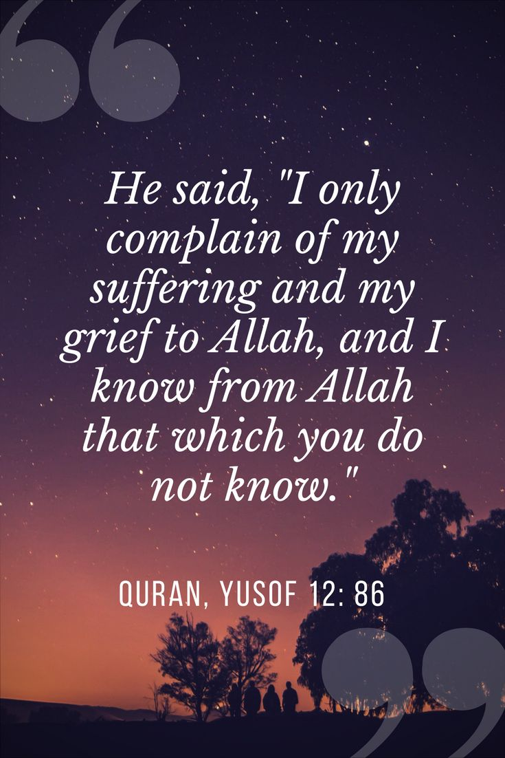 "He said, ""I only complain of my suffering and my grief to Allah, and I know from Allah that which you do not know."