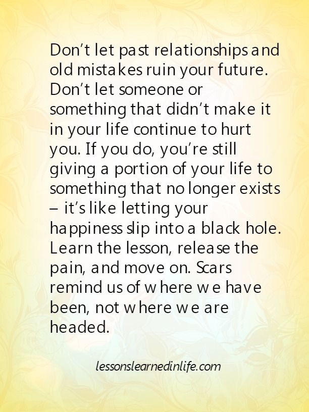 Don't let past relationships and old mistakes ruin your future. Don't let someone or something that didn't make it in your life continue to hurt you. If you do, you're still giving a portion o