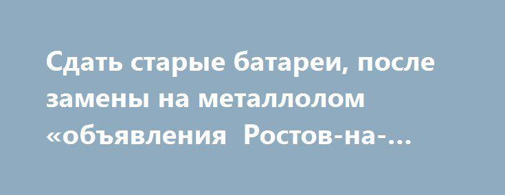 Сдать старые батареи, после замены на металлолом «объявления Ростов-на-Дону» http://www.mostransregion.ru/d_043/?adv_id=1435 В современном мире имеется множество вариантов заработать деньги.  Наиболее простой способ получить денежные средства это сдать ненужные металлические изделия в пункт приема металлолома, которым мы и являемся!  Это касается б/у труб отопления, которые всегда выкидываются на свалку после замены в сезон, сломанная бытовая техника, б/у аккумуляторы, старая ванна…