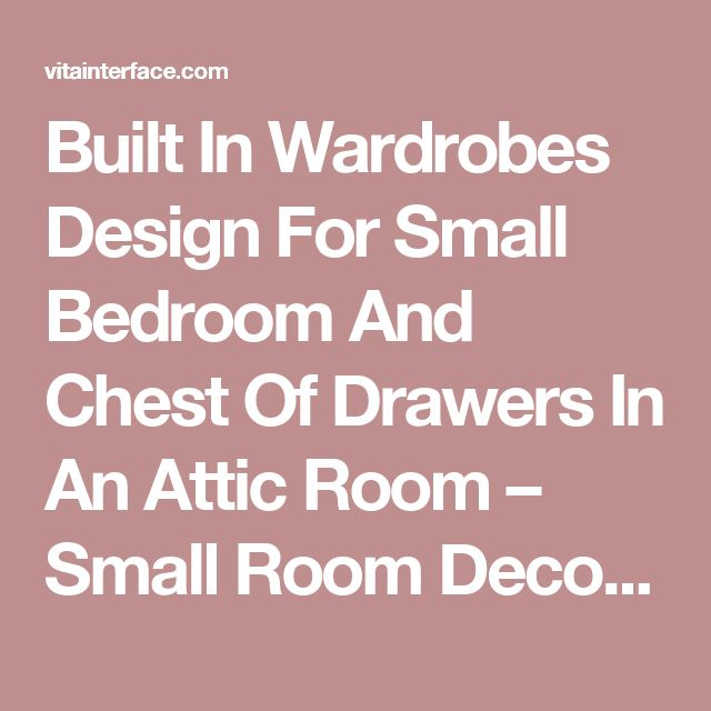 Built In Wardrobes Design For Small Bedroom And Chest Of Drawers In An Attic Room – Small Room Decorating Ideas