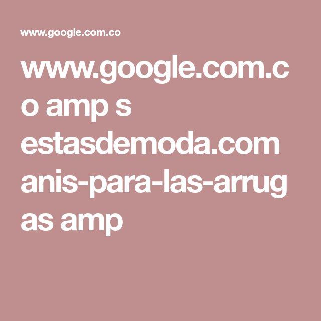 www.google.com.co amp s estasdemoda.com anis-para-las-arrugas amp