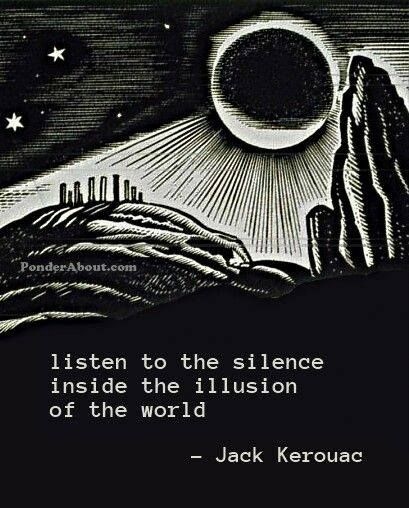 """Listen to the silence inside the illusion of the world"" --Jack Kerouac"