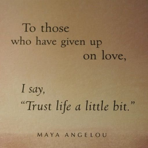 """To those who have given up on love, I say, """"Trust life a little bit."""" ~Maya Angelou."""