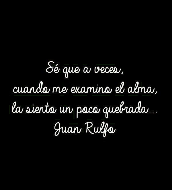 〽️ Se que a veces, cuando me examino el alma, la siento un poco quebrada. Juan Rulfo