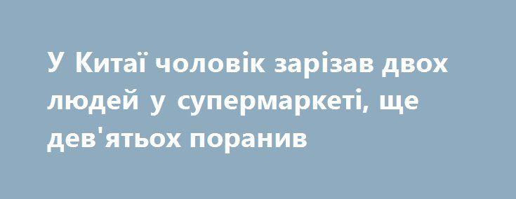 У Китаї чоловік зарізав двох людей у супермаркеті, ще дев'ятьох поранив https://www.depo.ua/ukr/svit/u-kitayi-cholovik-zarizav-dvoh-lyudey-u-supermarketi-sche-dev-yatoh-poraniv-20170717606747  У китайській провінції Гуандун в місті Шеньчжені чоловік з ножем напав на відвідувачів супермаркету Walmart