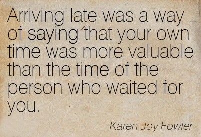 Ive always heard that being late is selfish and self centered!