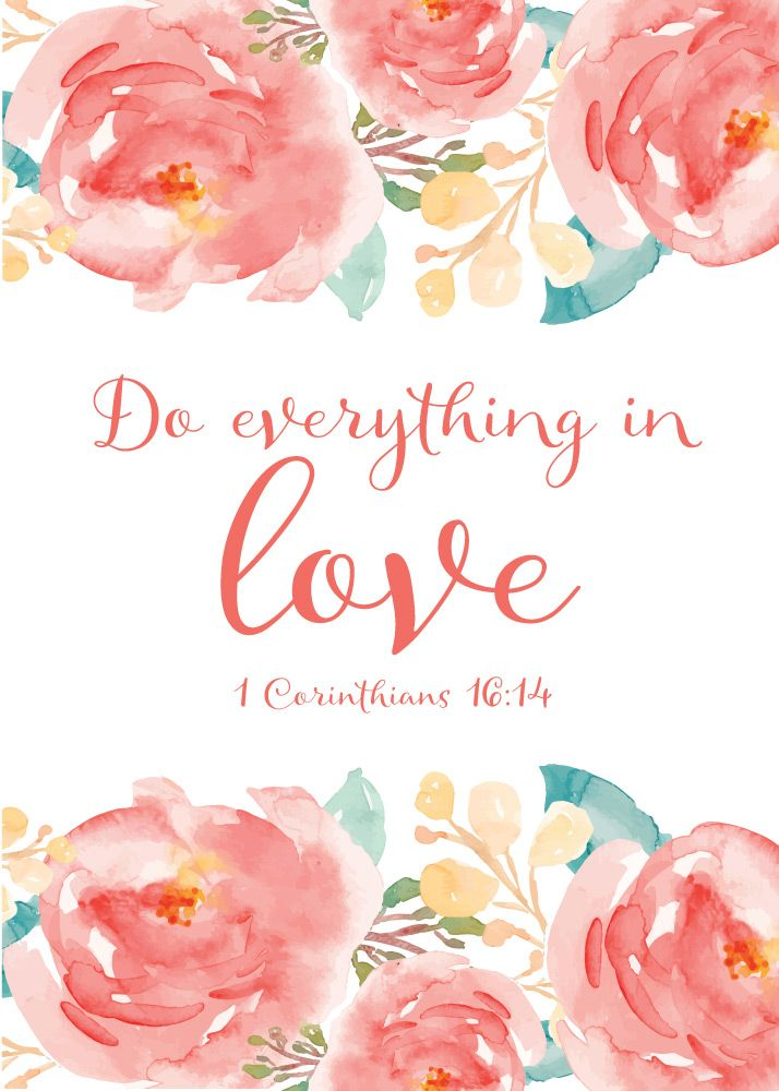 Do everything in love { 1 Corinthians 16:14 } The Bible indicates that love is from God. In fact, the Bible says God is love. God has endowed us with the capacity for love, since we are created in His