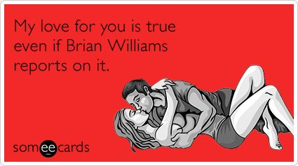 My love for you is true even if Brian Williams reports on it.