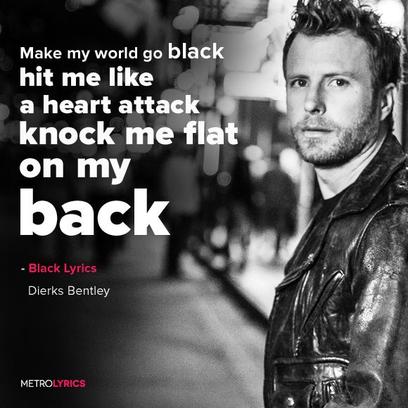 Dierks Bentley - Make my world go black, hit me like a heart attack, knock me flat on my back, yeah Just keep doing that, that thing your doing there, brush me with your hair, I swear I don't know how long that I can last, Make my world go black, black, make my world black...