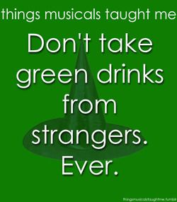 Things the musical Wicked taught me - Don't take green drinks from strangers. Ever.