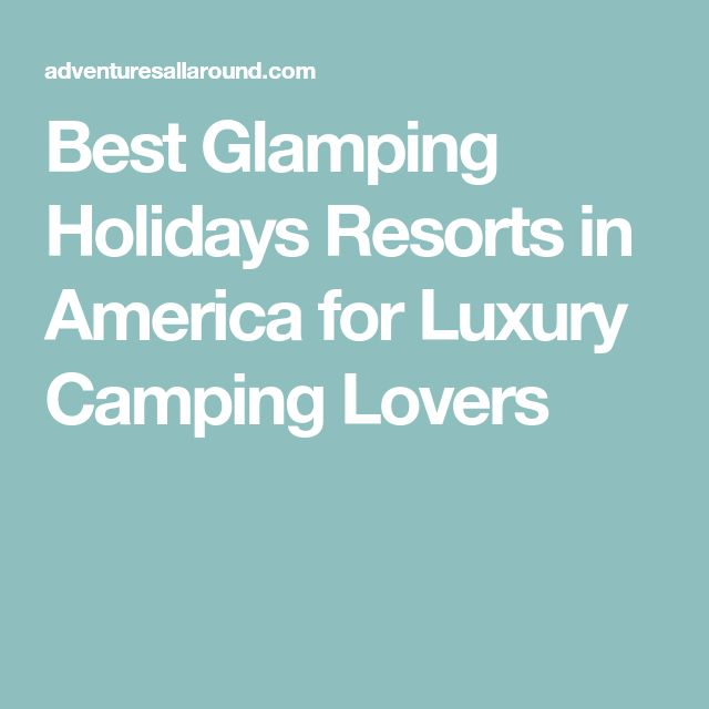 Best Glamping Holidays Resorts in America for Luxury Camping Lovers