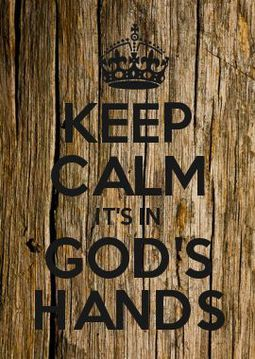 Keep calm its in Gods hands. True story.