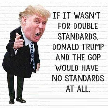 If it wasn't for double standards, Donald Trump & the GOP would have no standards at all.