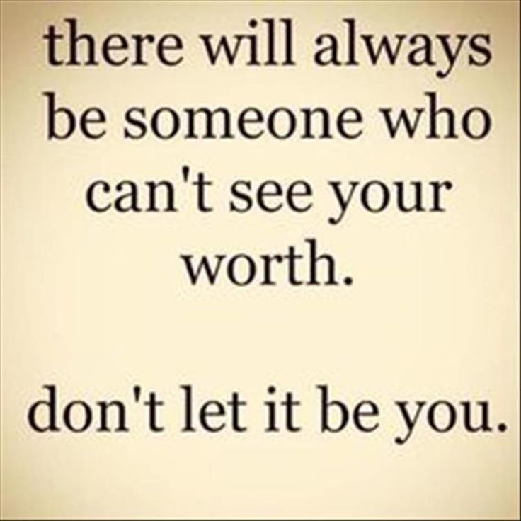 There will always be someone who can't see your worth Don't let it be you.