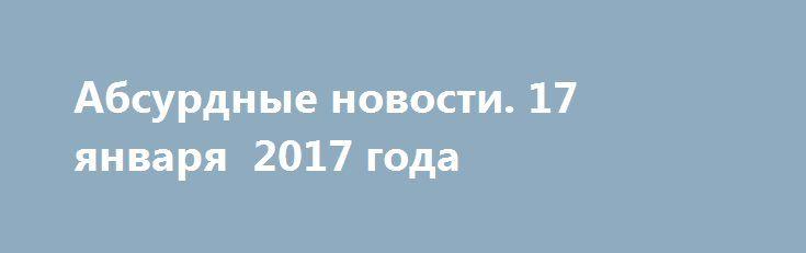 Абсурдные новости. 17 января  2017 года http://rusdozor.ru/2017/01/18/absurdnye-novosti-17-yanvarya-2017-goda/  Добрый вечер! Настало то время, когда можно подвести промежуточные итоги дня прошедшего. Поговорить о том абсурдном и неоднозначном, что произошло в мире в обозримом прошлом. Начнем? Первое место. Я стараюсь смотреть телевизор крайне редко, так как считаю подобное времяпровождение не ...