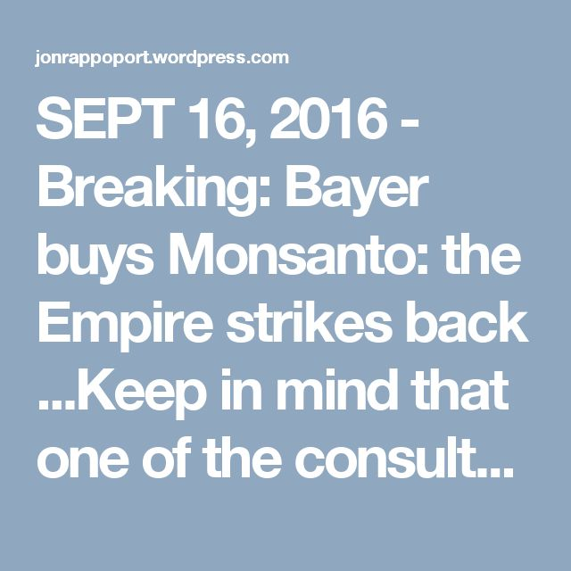 SEPT 16, 2016  - Breaking: Bayer buys Monsanto: the Empire strikes back ...Keep in mind that one of the consultants on the European side of this deal is the Rothschild Group.  But that's not all. Dow and DuPont are planning to merge. Recently, another biotech giant, Syngenta, was swallowed up by the state-owned ChemChina. And this just in: two major Canadian fertilizer manufacturers, Potash Corp of Saskatchewan Inc. and Agrium Inc. are merging. Consolidation, monopoly. The Empire strikes…