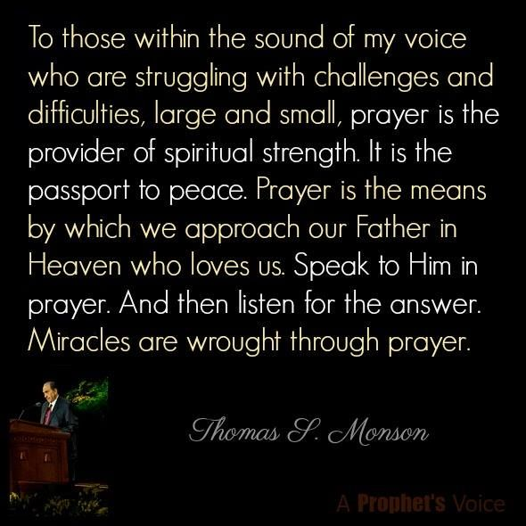 """Prayer is the provider of spiritual strength; it is the passport to peace. Prayer is the means by which we approach our Father in Heaven, who loves us. Speak to Him in prayer and then listen for the answer. Miracles are wrought through prayer."" From #PresMonson's http://pinterest.com/pin/24066179228814793 inspiring #LDSconf http://facebook.com/223271487682878 message http://lds.org/general-conference/2009/04/be-your-best-self Learn more http://lds.org/topics/prayer #ShareGoodness"