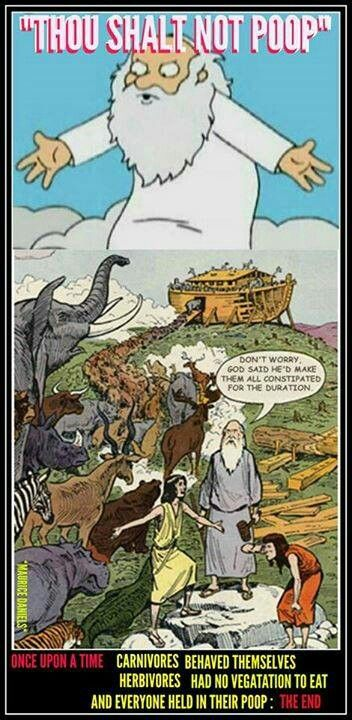 Atheism, Religion, God is Imaginary, Noah's Ark. Thou shalt not poop. Don't worry, god said he'd make them all constipated for the duration. Once upon a time carnivores behaved themselves. Herbivores had no vegetation to eat and everyone held in their poop. The end...