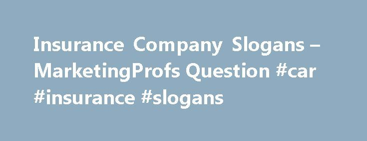 Insurance Company Slogans – MarketingProfs Question #car #insurance #slogans http://puerto-rico.remmont.com/insurance-company-slogans-marketingprofs-question-car-insurance-slogans/  # Real-World Education for Modern Marketers Know-How Exchange MarketingProfs uses singlesign-on with Facebook, Twitter, Google and others to make subscribing and signing in easier for you. That's it, and nothing more! Rest assured that MarketingProfs. will not provide your social data to 3rd parties will not…