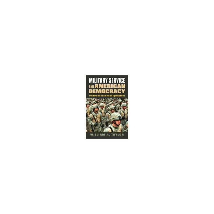 Military Service and American Democracy : From World War II to the Iraq and Afghanistan Wars (Hardcover)