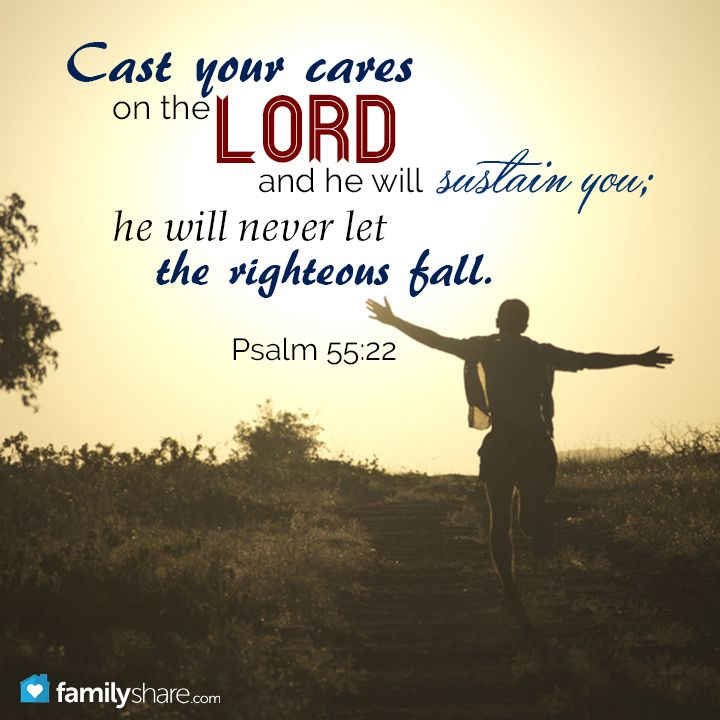 Psalm 55: 22 - Cast thy burden upon the Lord, and he shall sustain thee: he shall never suffer the righteous to be moved.