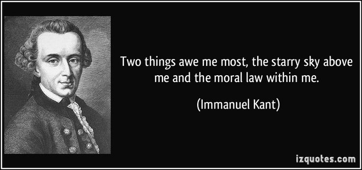 Two things awe me most, the starry sky above me and the moral law within me.  - Immanuel Kant