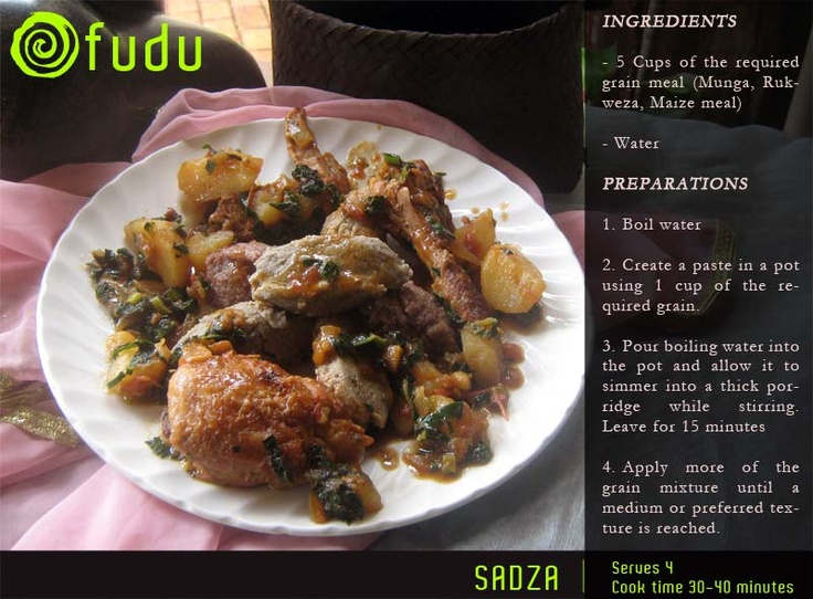 Sadza. In its different forms. Can be made from corn meal, sorghum, millet and other grains. The different tastes are distinct and can be prepared in a myriad of ways