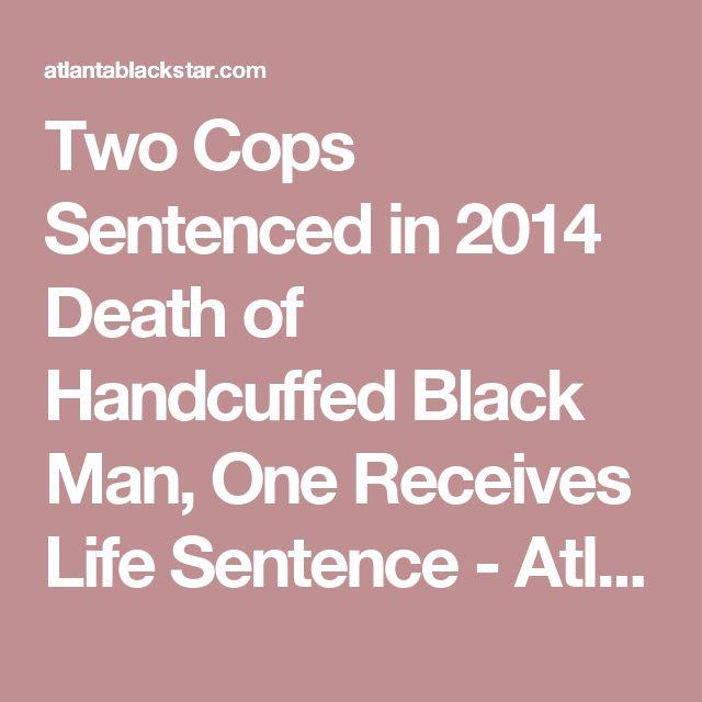 Two Cops Sentenced in 2014 Death of Handcuffed Black Man, One Receives Life Sentence - Atlanta Black Star