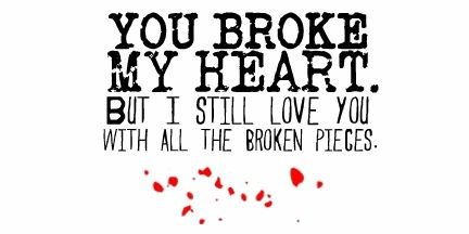 You broke my heart but I still love you with all the little pieces You Broke My Heart But I Still Love You With All The Pieces
