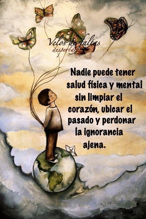 Nadie puede tener salud fisica y mental sin limpiar el corazon, ubicar el pasado y perdonar la ignorancia ajena