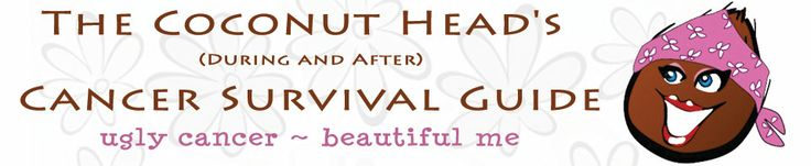 Letter to Survivors - The Coconut Head's Survival Guide (During and After) Ugly Cancer ~ Beautiful Me