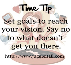 Once you know your vision, break it down into goals and use your goals as a guide to help you say yes or no to things that come up.