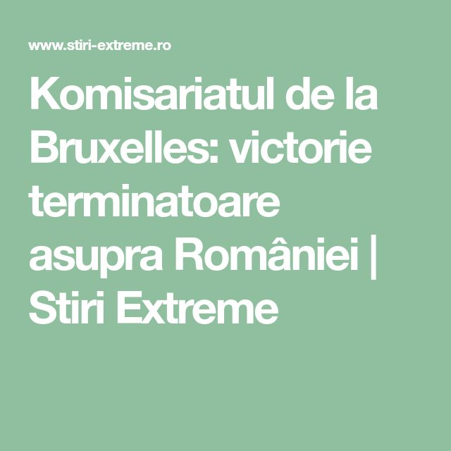 Komisariatul de la Bruxelles: victorie terminatoare asupra României | Stiri Extreme