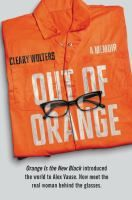 Nonfiction. Out of Orange by Cleary Wolters. The real-life Alex Vause from the critically acclaimed, top-rated Netflix show Orange Is the New Black tells her story in her own words for the first time--a powerful, surprising memoir about crime and punishment, friendship and marriage, and a life caught in the ruinous drug trade and beyond.