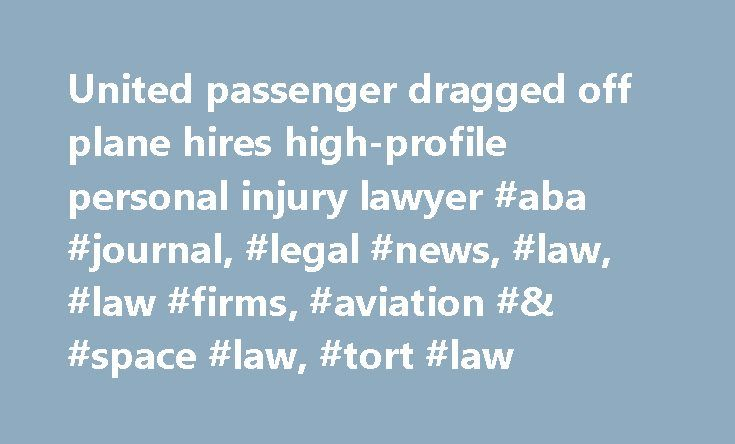 United passenger dragged off plane hires high-profile personal injury lawyer #aba #journal, #legal #news, #law, #law #firms, #aviation #& #space #law, #tort #law http://maryland.nef2.com/united-passenger-dragged-off-plane-hires-high-profile-personal-injury-lawyer-aba-journal-legal-news-law-law-firms-aviation-space-law-tort-law/  # United passenger dragged off plane hires high-profile personal injury lawyer Updated: A United Airlines passenger who was dragged from a plane has retained a…