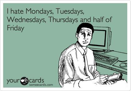 I hate Mondays, Tuesdays, Wednesdays, Thursdays and half of Friday.