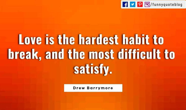 Love is the hardest habit to break, and the most difficult to satisfy. ― Drew Barrymore Quote