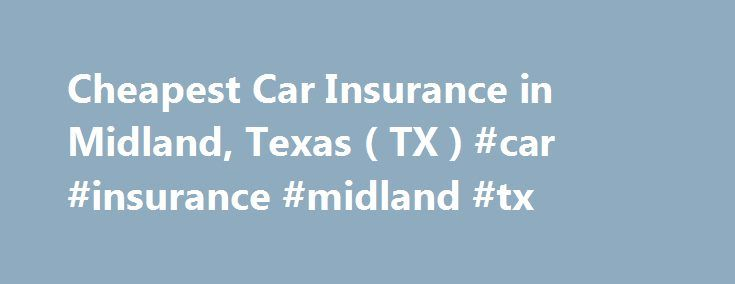 Cheapest Car Insurance in Midland, Texas ( TX ) #car #insurance #midland #tx http://india.nef2.com/cheapest-car-insurance-in-midland-texas-tx-car-insurance-midland-tx/  # Car Insurance Agents in Midland, Texas To Get Free Quotes for Cheap Car Insurance in Midland, Texas – (TX) Either: Mims & Smith Insurance Associates Pam Nichols Abraham Gutierrez Aegis Insurance Agencies Aegis Insurance Agencies Albin Insurance Services Area Insurance Services Brooke Agency – Richard Cornejo Charlie Harris…
