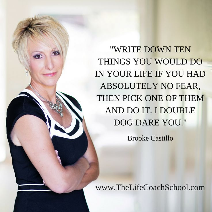 Write down ten things you would do in your life if you had absolutely no fear, then pick one of them and do it. I double dog dare you. (Brooke Castillo) | TheLifeCoachSchool.com