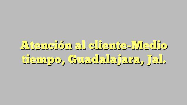 Atención al cliente-Medio tiempo, Guadalajara, Jal.