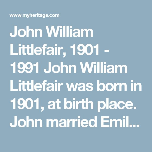 John William Littlefair, 1901 - 1991 John William Littlefair was born in 1901, at birth place. John married Emily Rose Beryl Littlefair (born Fox) in 1930, at age 29 at marriage place. Emily was born on May 12 1908, in East Fremantle Fremantle Western Australia. Australia. They had 7 children. John passed away in 1991, at age 90 at death place. He was buried at burial place.