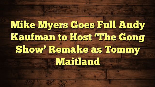 nice Mike Myers Goes Full Andy Kaufman to Host 'The Gong Show' Remake as Tommy Maitland