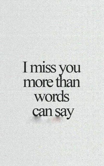 Today I miss you more than yesterday, and tomorrow I will miss you more than anyone every will.