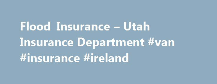 Flood Insurance – Utah Insurance Department #van #insurance #ireland http://insurances.nef2.com/flood-insurance-utah-insurance-department-van-insurance-ireland/  #flood insurance # Flood Insurance In Utah Utah is a desert state, with low yearly rainfall amounts. As a result flooding is not uppermost in the minds of most Utahans, until it is too late. Homeowners insurance does not cover losses due to flooding. Flood insurance policies are available through the National Flood Insurance Program…