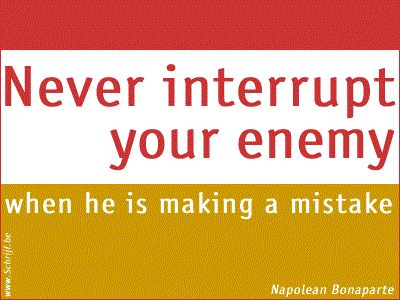 Never interrupt your enemy when he is making a misake.