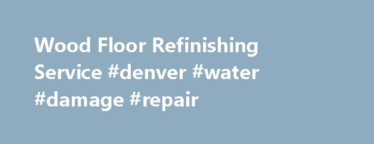 Wood Floor Refinishing Service #denver #water #damage #repair http://ohio.nef2.com/wood-floor-refinishing-service-denver-water-damage-repair/  # Denver Hardwood Flooring Company Hardwood floors offer lasting beauty, character, durability and value to any home. The best way to protect that investment is to have them refinished periodically. Refinishing a hardwood floor can restore it s natural beauty and character, and with our Dust Containment Systems, it can be done without the dust and…