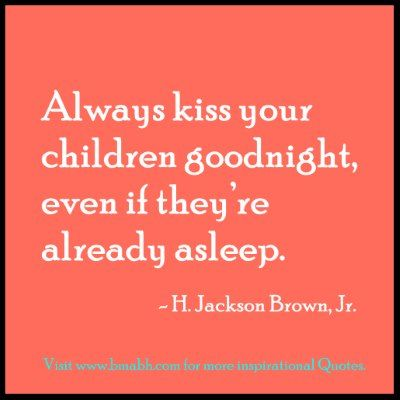 cute family quotes-Always kiss your children goodnight, even if they're already asleep.  For more #quotes and #inspiration,Follow us for more awesome quotes: https://www.pinterest.com/bmabh/, https://www.facebook.com/bmabh