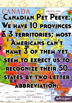 Canadian Pet Peeve: We have 10 provinces 3 territories; most Americans can't name 3 of them yet seem to expect us to recognize their 50 states by two letter abbreviation.