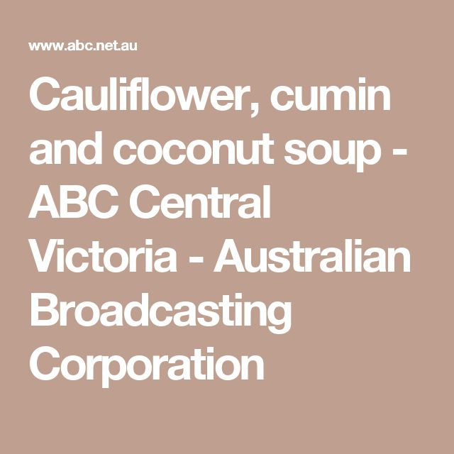 Cauliflower, cumin and coconut soup - ABC Central Victoria - Australian Broadcasting Corporation