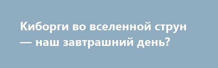 Киборги во вселенной струн — наш завтрашний день? http://apral.ru/2017/06/11/kiborgi-vo-vselennoj-strun-nash-zavtrashnij-den/  Фото: agsandrew / shutterstock.com Наука о мозге и сознании сегодня [...]